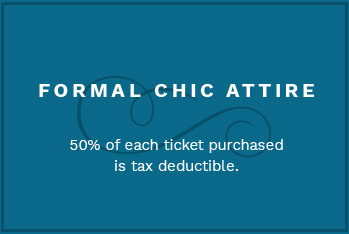 Formal Chic Attire. 50% of each ticket purchased is tax deductible.